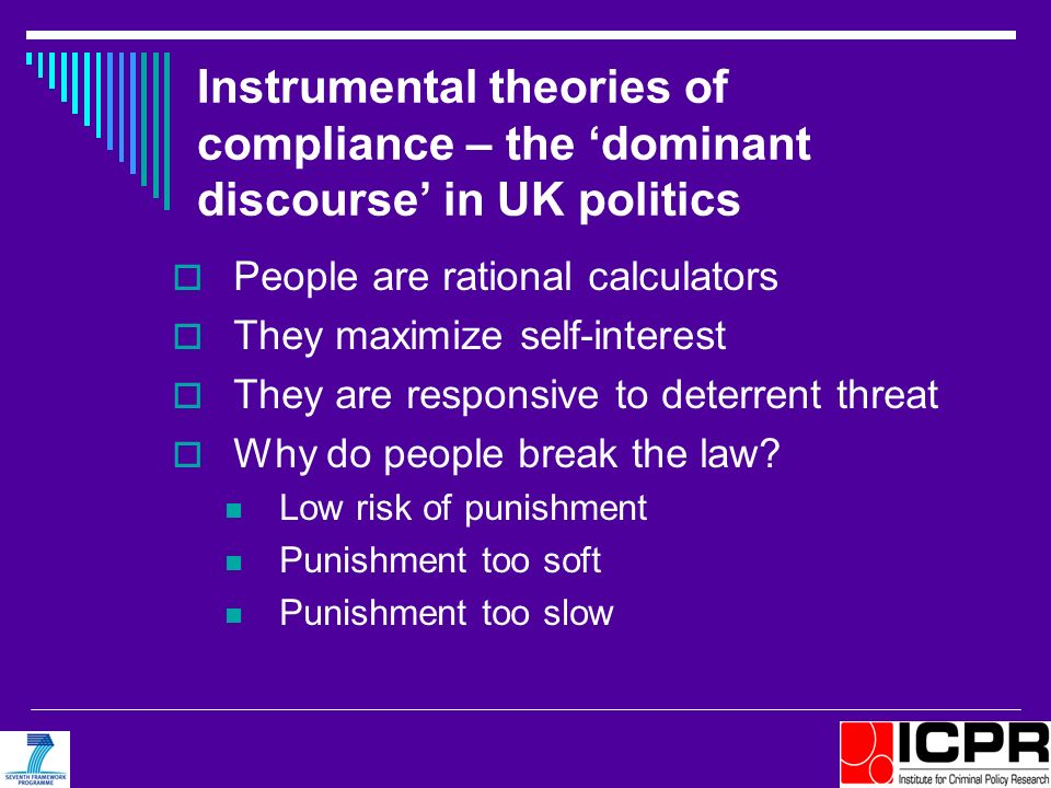 Instrumental theories of compliance – the dominant discourse in UK politics People are rational calculators They maximize self-interest They are respo