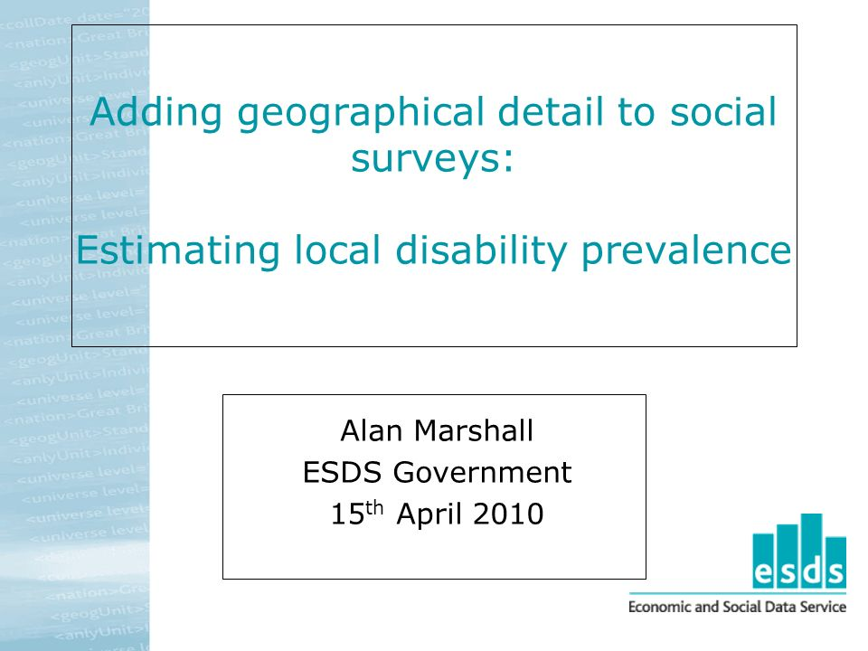Adding geographical detail to social surveys: Estimating local disability prevalence Alan Marshall ESDS Government 15 th April 2010