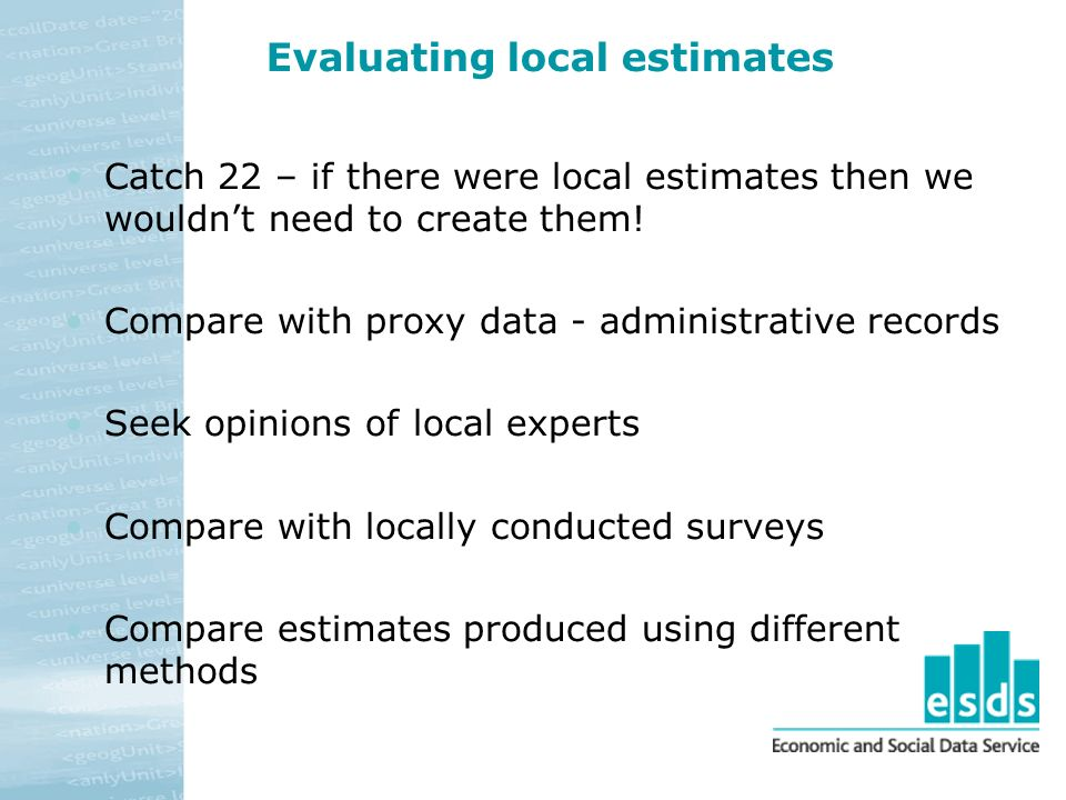 Evaluating local estimates Catch 22 – if there were local estimates then we wouldnt need to create them! Compare with proxy data - administrative reco
