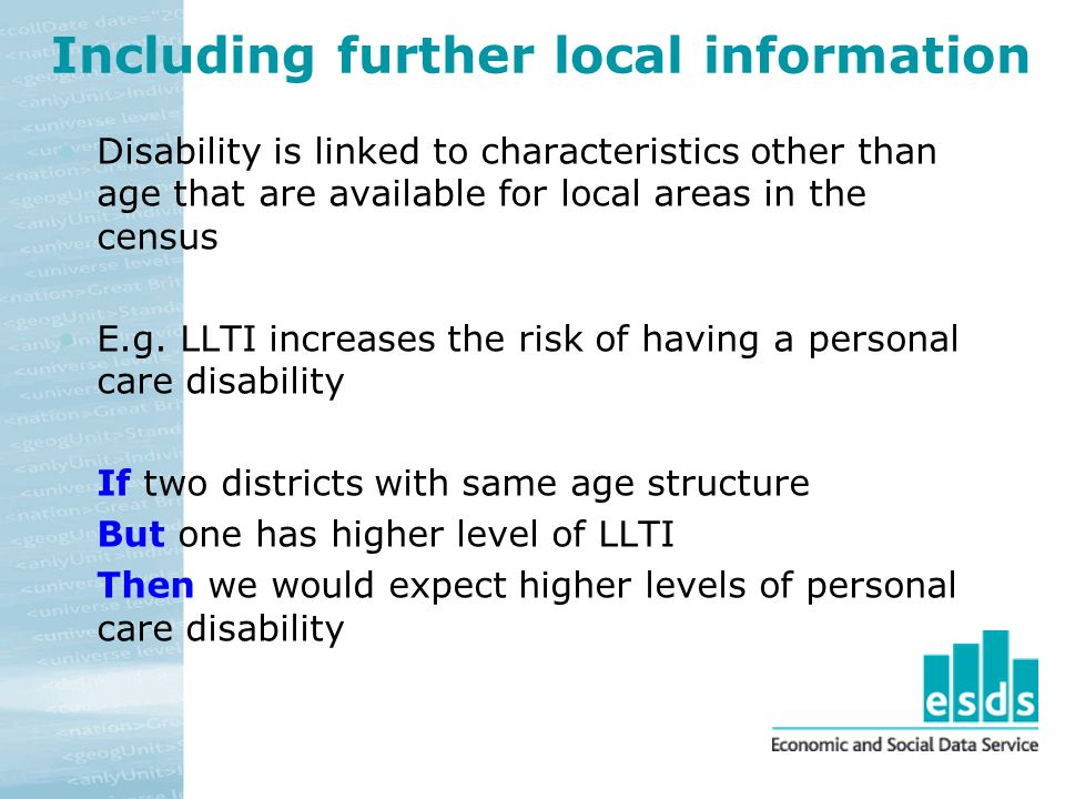 Including further local information Disability is linked to characteristics other than age that are available for local areas in the census E.g.