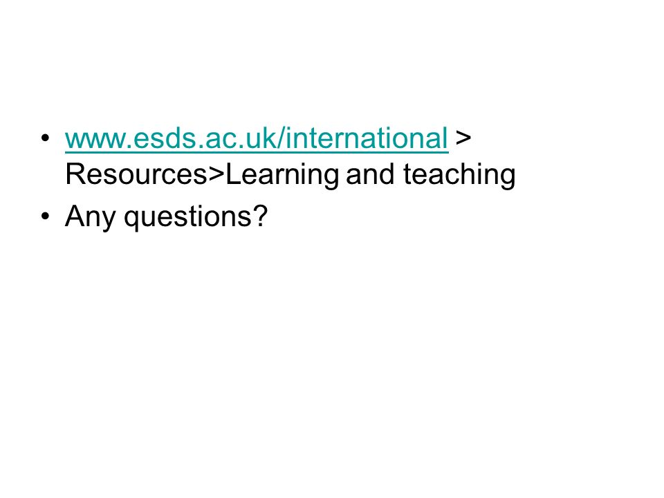 www.esds.ac.uk/international > Resources>Learning and teachingwww.esds.ac.uk/international Any questions?