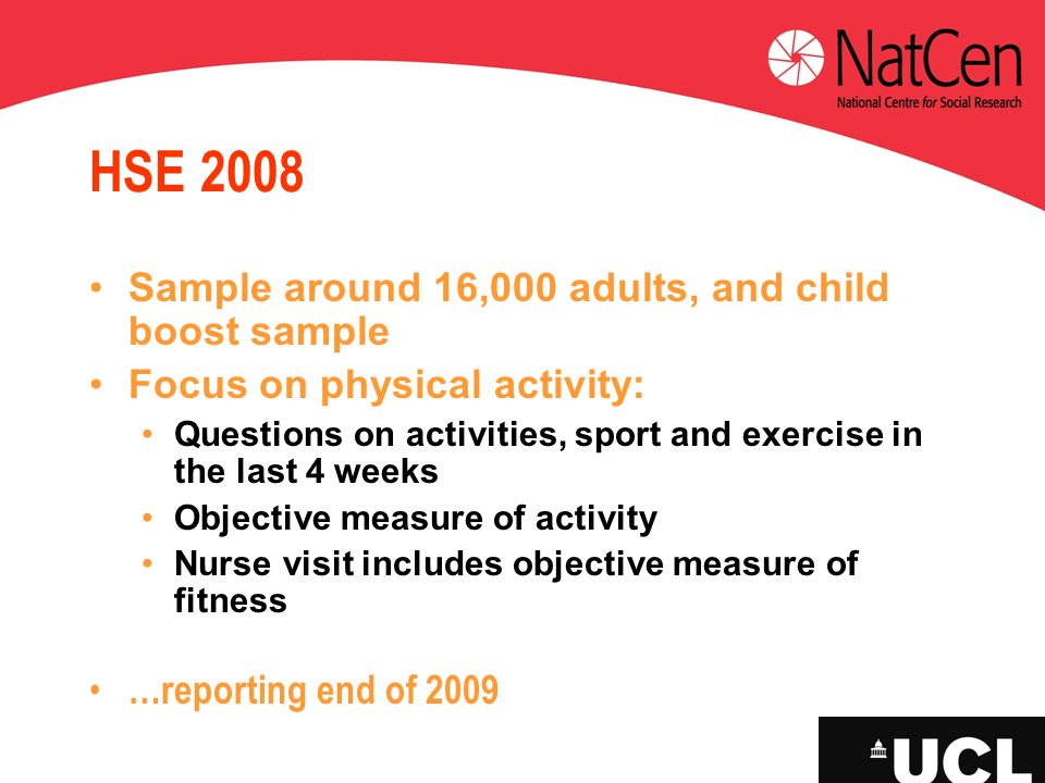 HSE 2008 Sample around 16,000 adults, and child boost sample Focus on physical activity: Questions on activities, sport and exercise in the last 4 wee