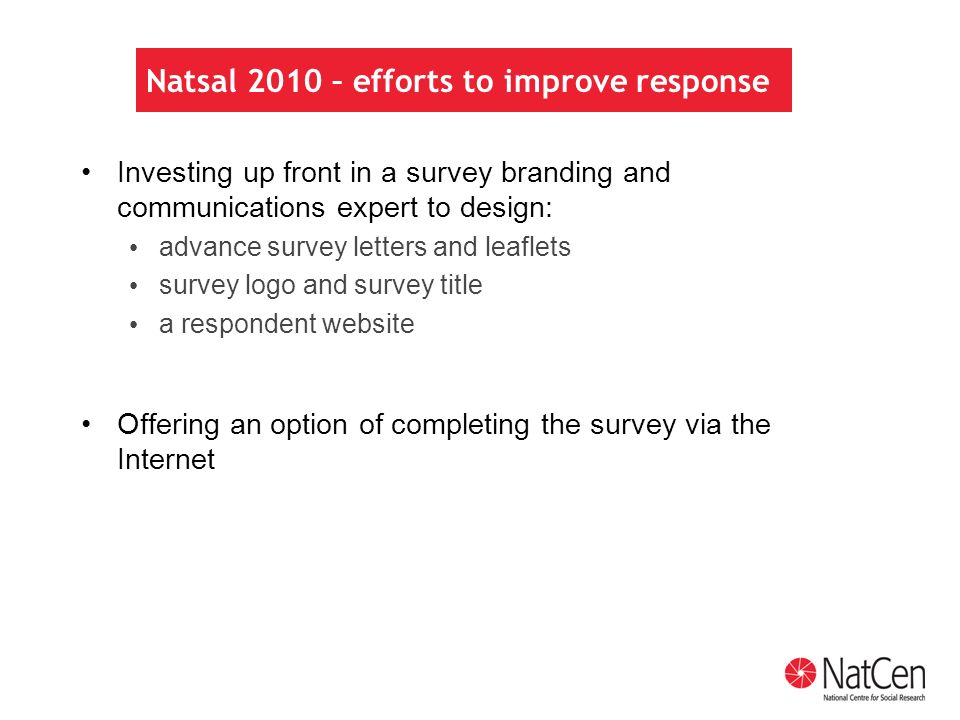 Natsal 2010 – efforts to improve response Investing up front in a survey branding and communications expert to design: advance survey letters and leaflets survey logo and survey title a respondent website Offering an option of completing the survey via the Internet