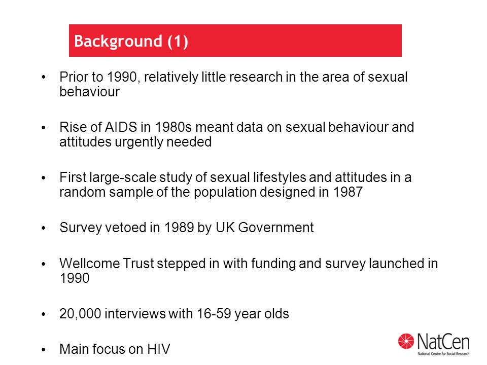 Background (1) Prior to 1990, relatively little research in the area of sexual behaviour Rise of AIDS in 1980s meant data on sexual behaviour and attitudes urgently needed First large-scale study of sexual lifestyles and attitudes in a random sample of the population designed in 1987 Survey vetoed in 1989 by UK Government Wellcome Trust stepped in with funding and survey launched in 1990 20,000 interviews with 16-59 year olds Main focus on HIV