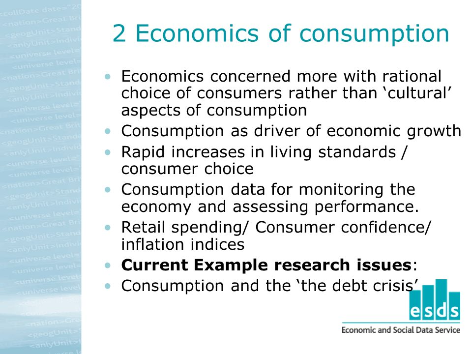 2 Economics of consumption Economics concerned more with rational choice of consumers rather than cultural aspects of consumption Consumption as driver of economic growth Rapid increases in living standards / consumer choice Consumption data for monitoring the economy and assessing performance.