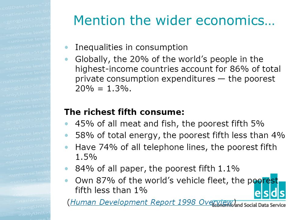 Mention the wider economics… Inequalities in consumption Globally, the 20% of the worlds people in the highest-income countries account for 86% of total private consumption expenditures the poorest 20% = 1.3%.