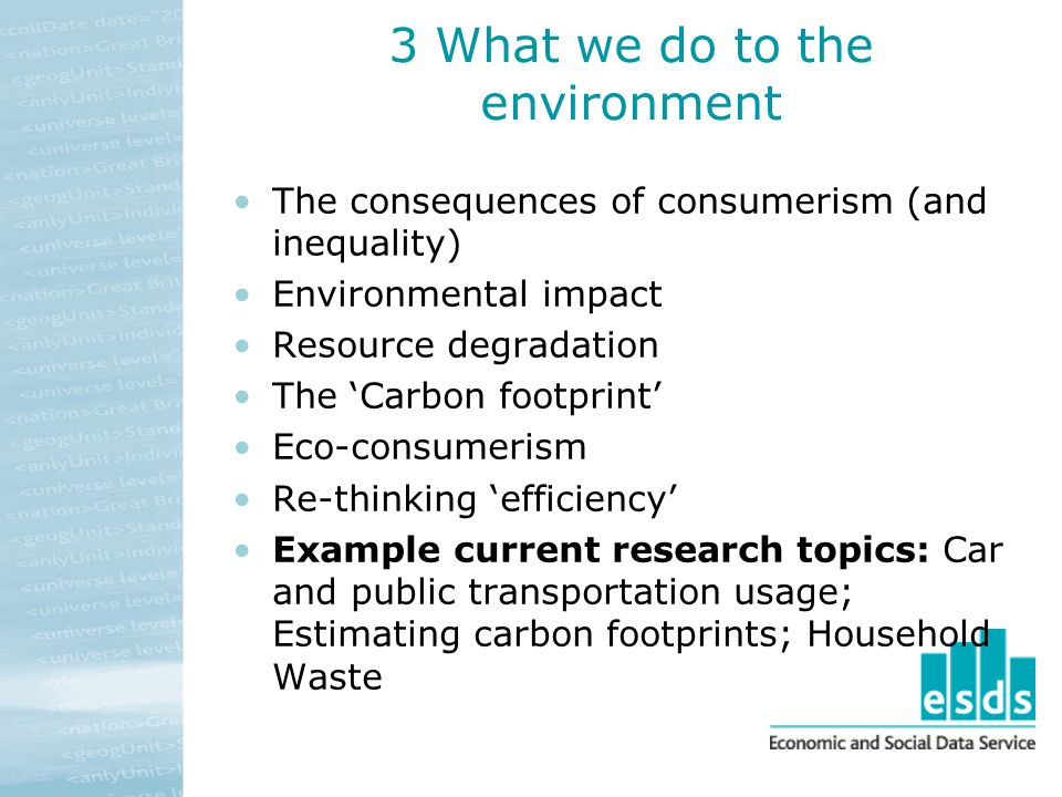 3 What we do to the environment The consequences of consumerism (and inequality) Environmental impact Resource degradation The Carbon footprint Eco-consumerism Re-thinking efficiency Example current research topics: Car and public transportation usage; Estimating carbon footprints; Household Waste