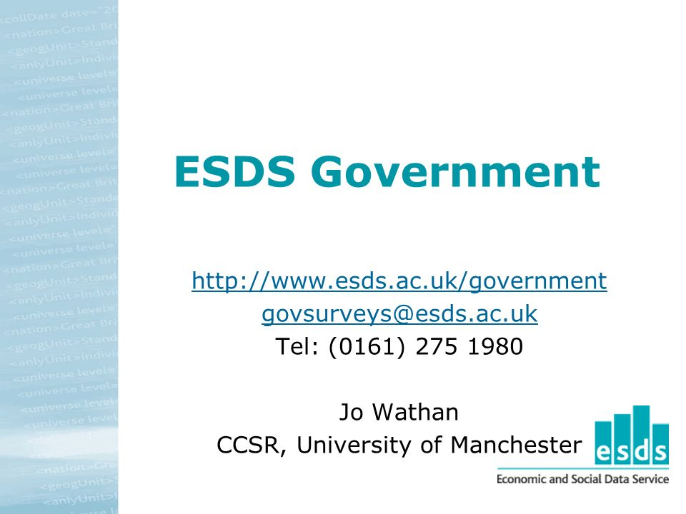 ESDS Government http://www.esds.ac.uk/government govsurveys@esds.ac.uk Tel: (0161) 275 1980 Jo Wathan CCSR, University of Manchester