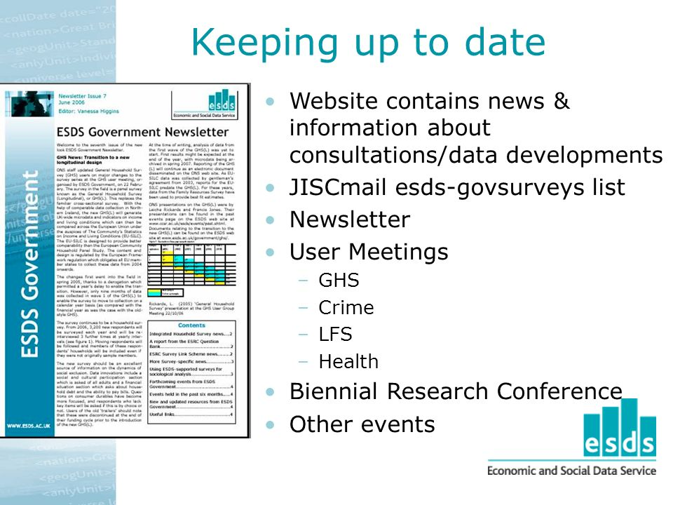 Keeping up to date Website contains news & information about consultations/data developments JISCmail esds-govsurveys list Newsletter User Meetings –GHS –Crime –LFS –Health Biennial Research Conference Other events
