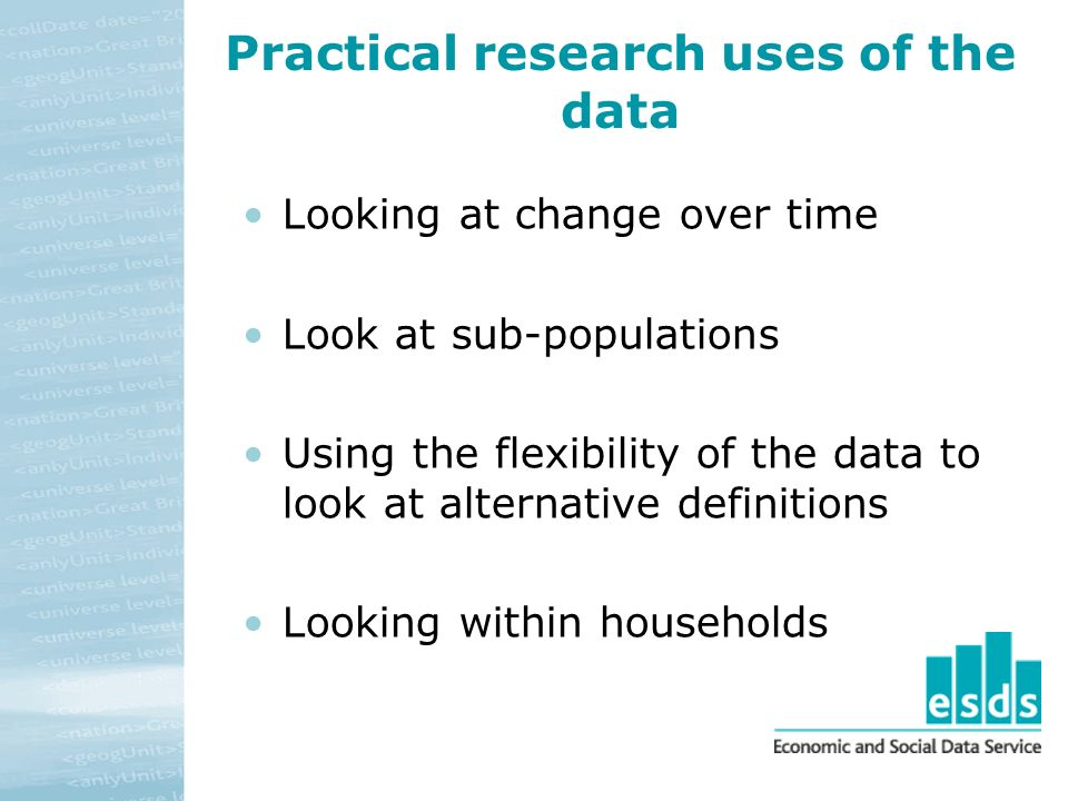 Practical research uses of the data Looking at change over time Look at sub-populations Using the flexibility of the data to look at alternative defin