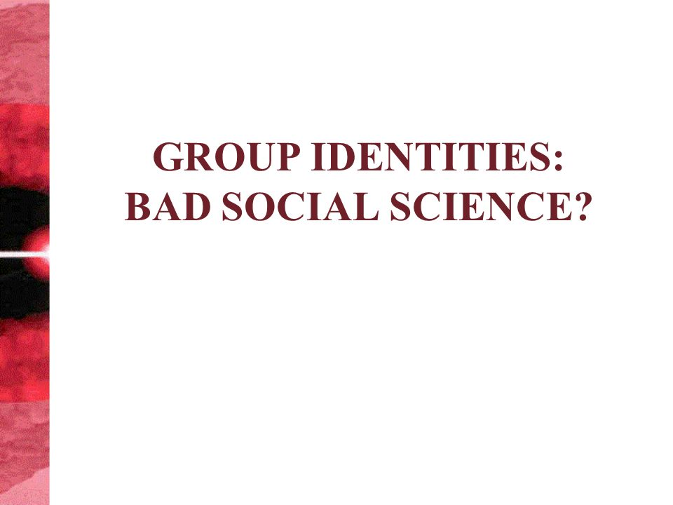 GROUP IDENTITIES: BAD SOCIAL SCIENCE