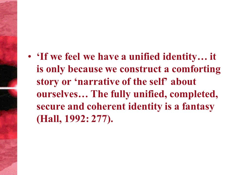 If we feel we have a unified identity… it is only because we construct a comforting story or narrative of the self about ourselves… The fully unified, completed, secure and coherent identity is a fantasy (Hall, 1992: 277).