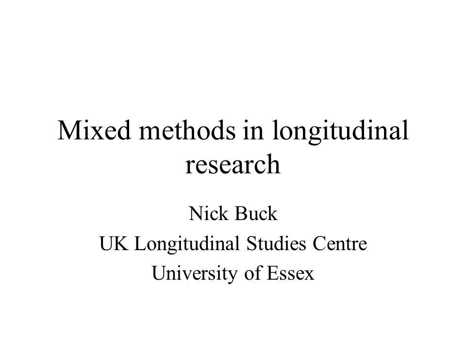 Mixed methods in longitudinal research Nick Buck UK Longitudinal Studies Centre University of Essex
