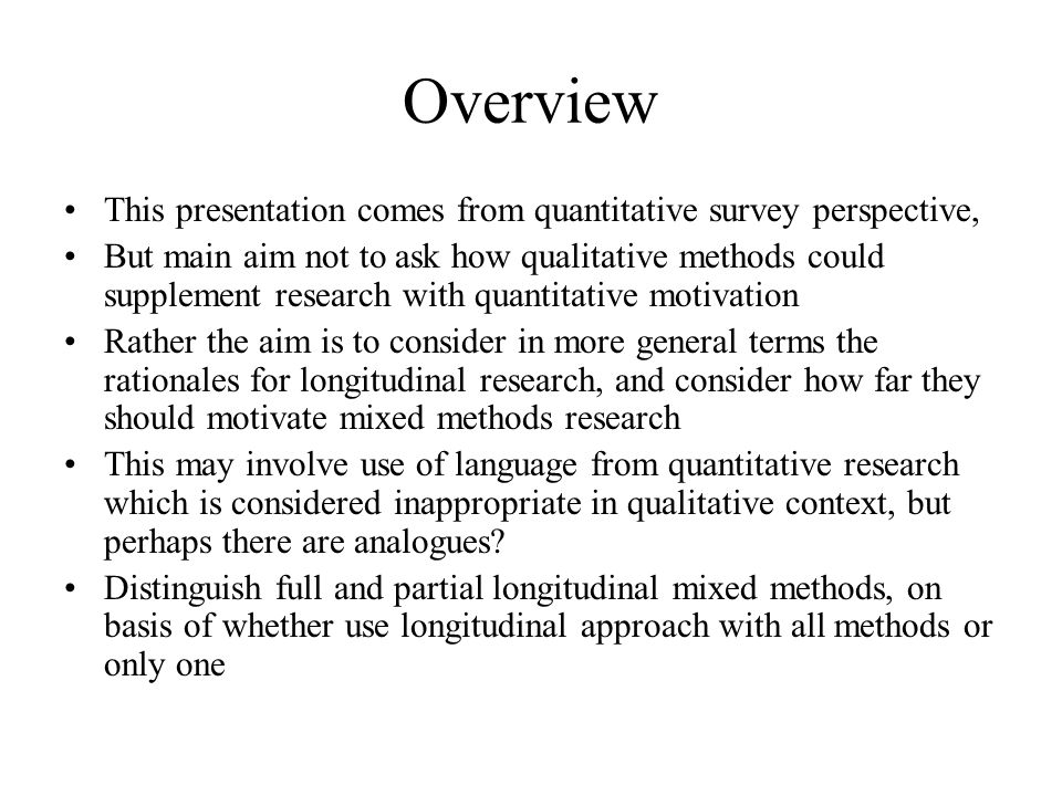 Overview This presentation comes from quantitative survey perspective, But main aim not to ask how qualitative methods could supplement research with quantitative motivation Rather the aim is to consider in more general terms the rationales for longitudinal research, and consider how far they should motivate mixed methods research This may involve use of language from quantitative research which is considered inappropriate in qualitative context, but perhaps there are analogues.