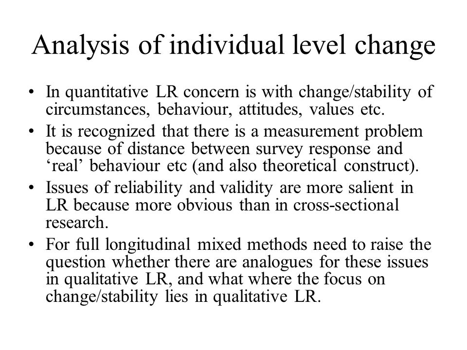 Analysis of individual level change In quantitative LR concern is with change/stability of circumstances, behaviour, attitudes, values etc.