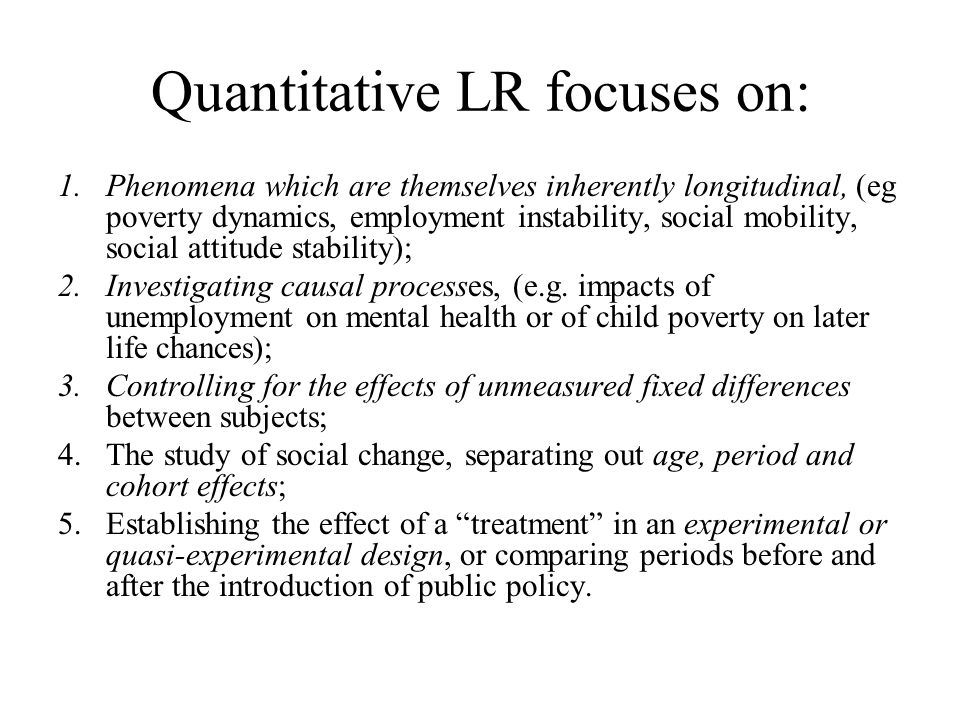 Quantitative LR focuses on: 1.Phenomena which are themselves inherently longitudinal, (eg poverty dynamics, employment instability, social mobility, social attitude stability); 2.Investigating causal processes, (e.g.