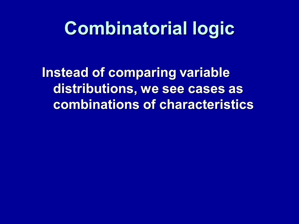 Combinatorial logic Instead of comparing variable distributions, we see cases as combinations of characteristics