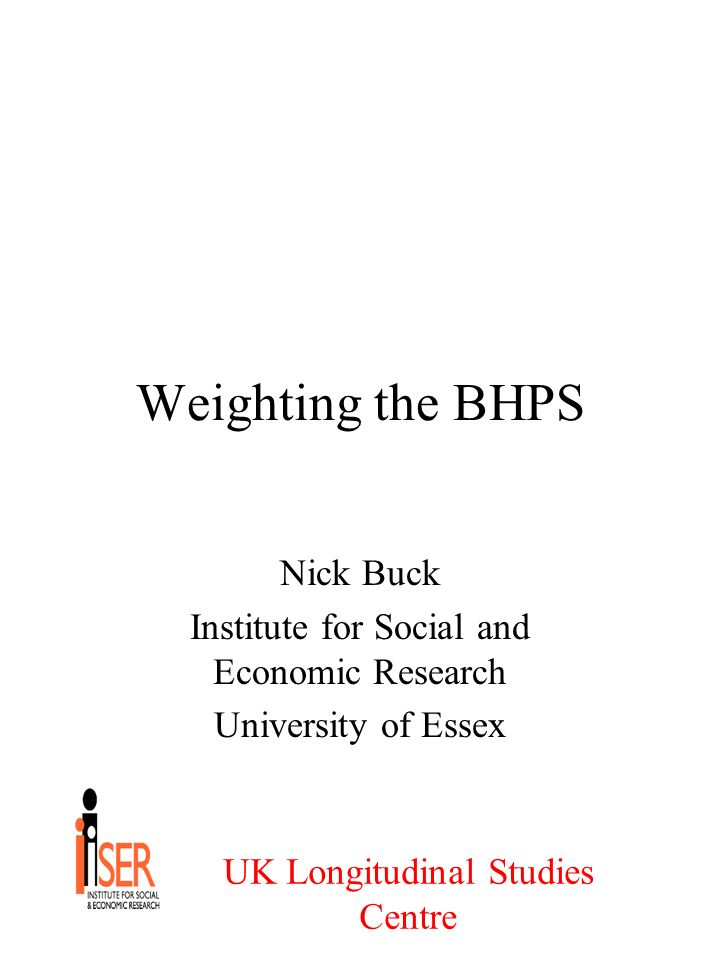 UK Longitudinal Studies Centre Weighting the BHPS Nick Buck Institute for Social and Economic Research University of Essex