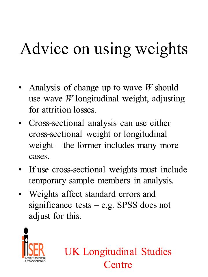 UK Longitudinal Studies Centre Advice on using weights Analysis of change up to wave W should use wave W longitudinal weight, adjusting for attrition losses.