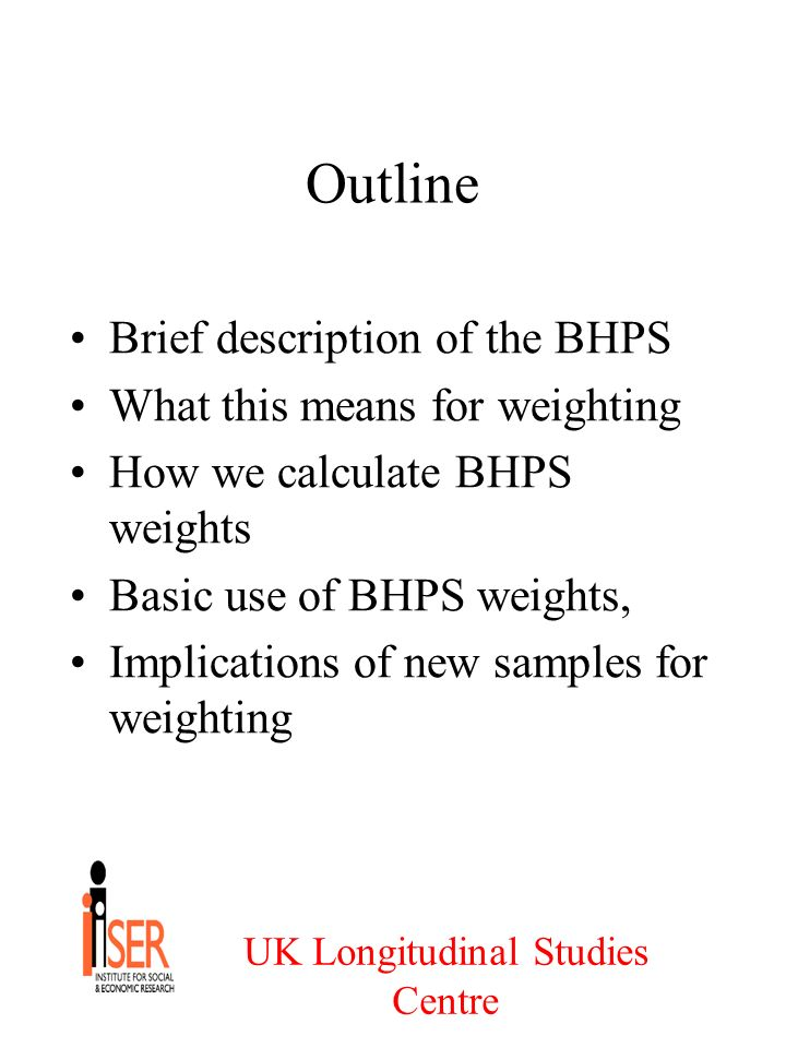 UK Longitudinal Studies Centre Outline Brief description of the BHPS What this means for weighting How we calculate BHPS weights Basic use of BHPS weights, Implications of new samples for weighting