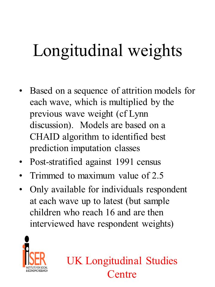 UK Longitudinal Studies Centre Longitudinal weights Based on a sequence of attrition models for each wave, which is multiplied by the previous wave weight (cf Lynn discussion).