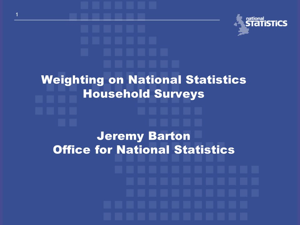 1 Weighting on National Statistics Household Surveys Jeremy Barton Office for National Statistics