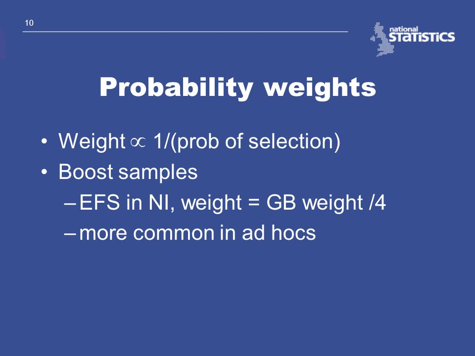 10 Probability weights Weight 1/(prob of selection) Boost samples –EFS in NI, weight = GB weight /4 –more common in ad hocs