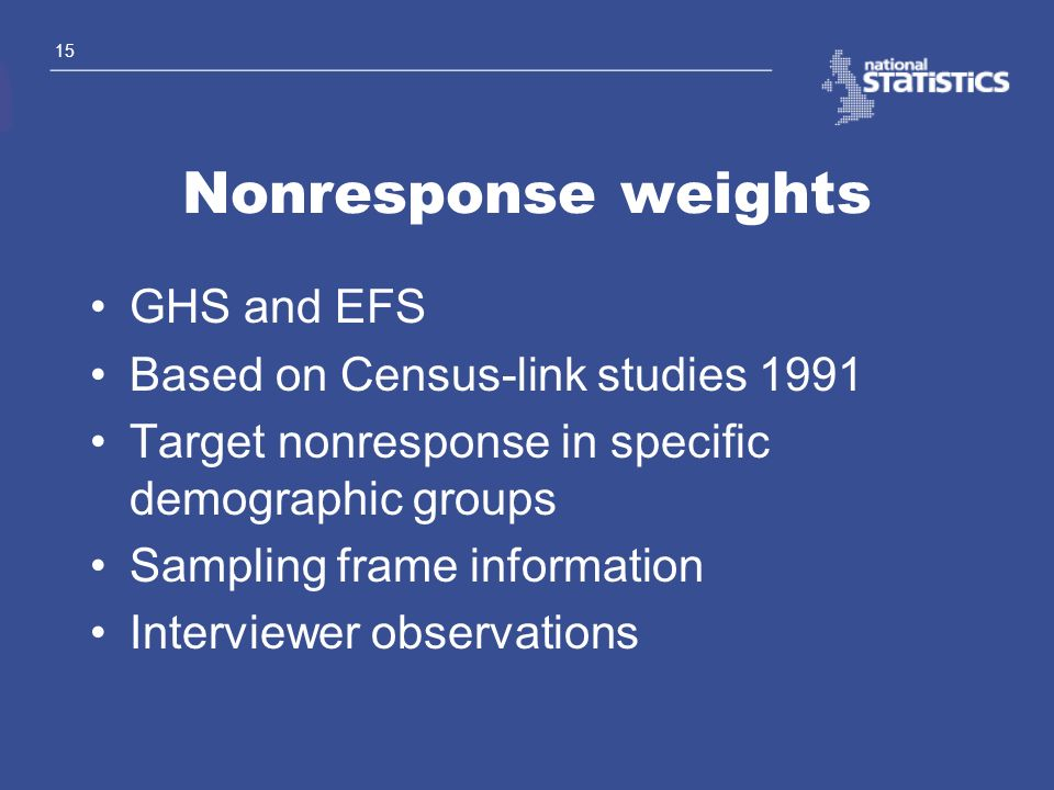 15 Nonresponse weights GHS and EFS Based on Census-link studies 1991 Target nonresponse in specific demographic groups Sampling frame information Inte