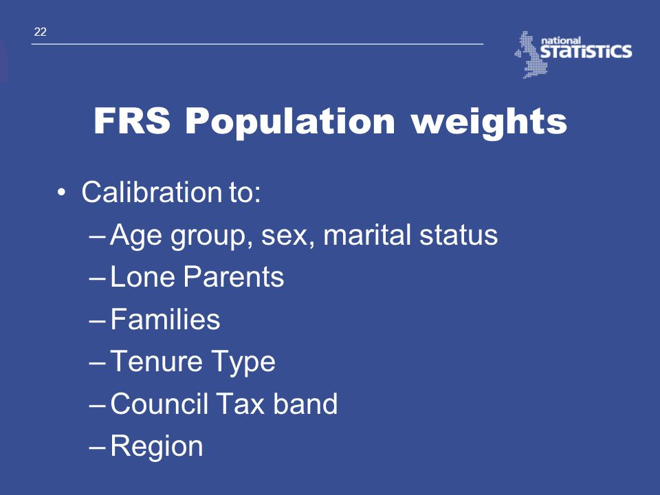 22 FRS Population weights Calibration to: –Age group, sex, marital status –Lone Parents –Families –Tenure Type –Council Tax band –Region