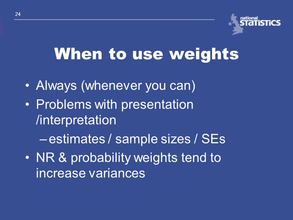 24 When to use weights Always (whenever you can) Problems with presentation /interpretation –estimates / sample sizes / SEs NR & probability weights t
