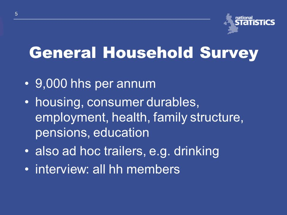 5 General Household Survey 9,000 hhs per annum housing, consumer durables, employment, health, family structure, pensions, education also ad hoc trail