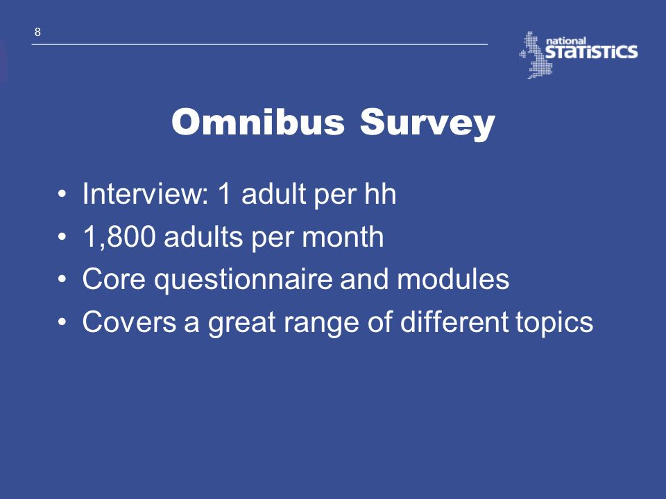 8 Omnibus Survey Interview: 1 adult per hh 1,800 adults per month Core questionnaire and modules Covers a great range of different topics