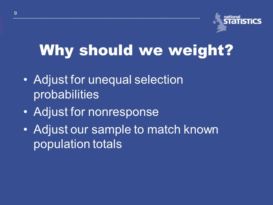 9 Why should we weight? Adjust for unequal selection probabilities Adjust for nonresponse Adjust our sample to match known population totals