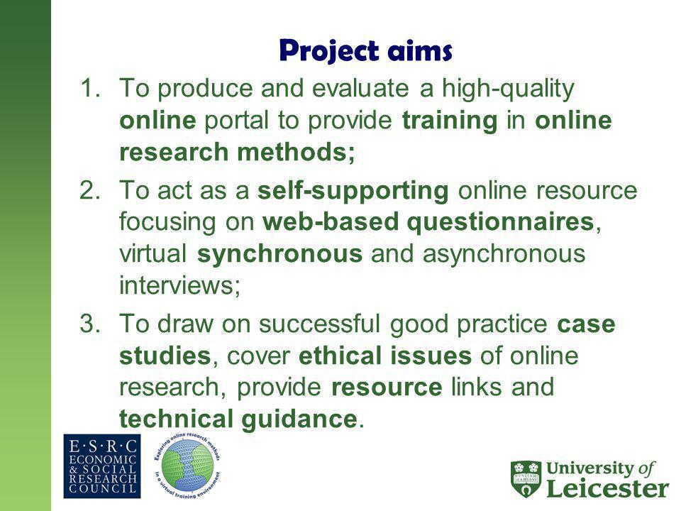 Project aims 1.To produce and evaluate a high-quality online portal to provide training in online research methods; 2.To act as a self-supporting online resource focusing on web-based questionnaires, virtual synchronous and asynchronous interviews; 3.To draw on successful good practice case studies, cover ethical issues of online research, provide resource links and technical guidance.