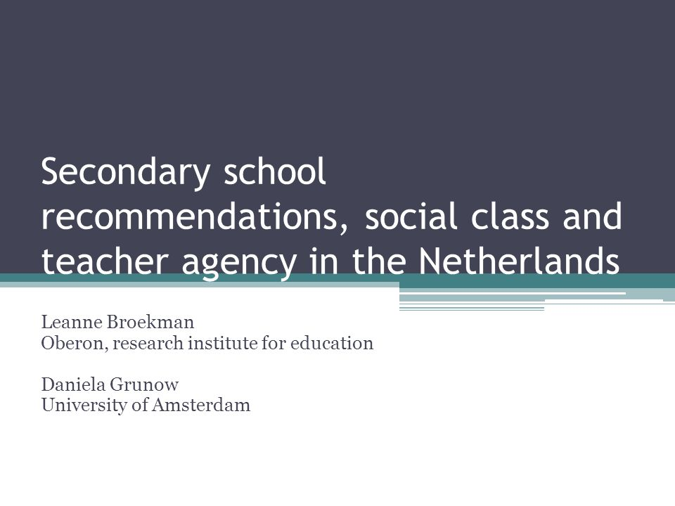 Secondary school recommendations, social class and teacher agency in the Netherlands Leanne Broekman Oberon, research institute for education Daniela Grunow University of Amsterdam
