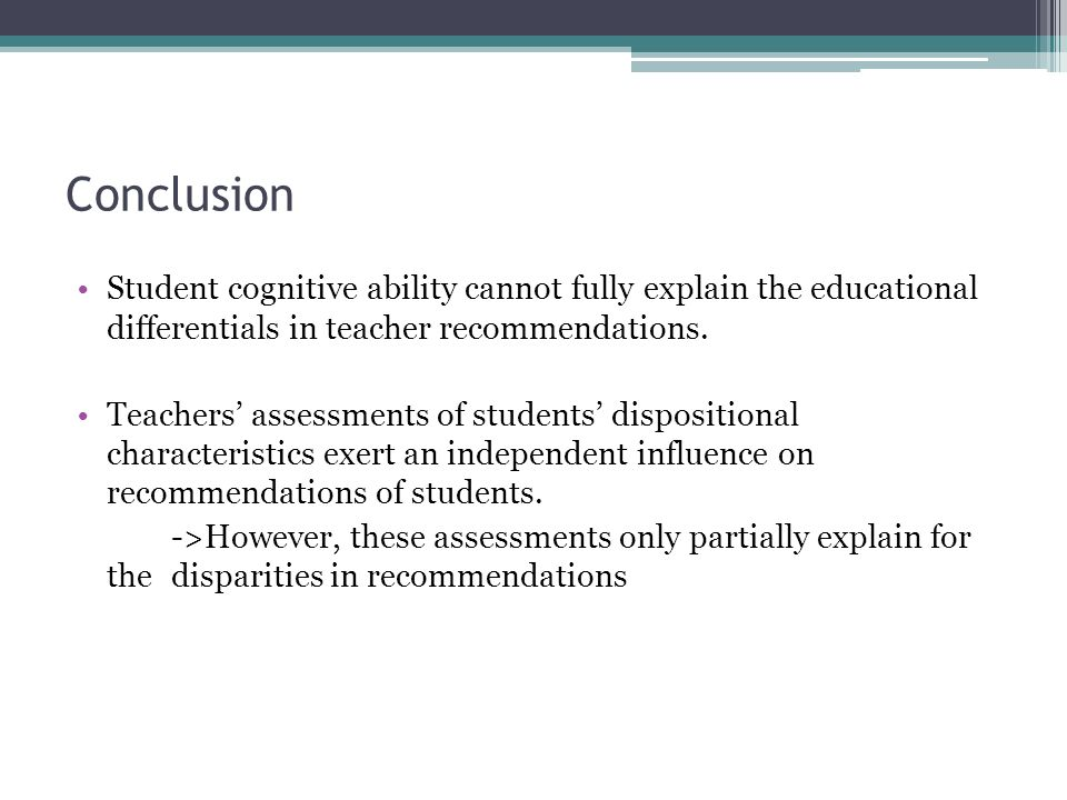 Conclusion Student cognitive ability cannot fully explain the educational differentials in teacher recommendations.