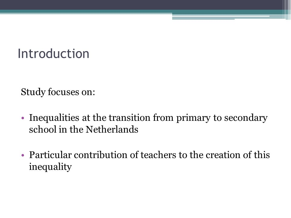 Introduction Study focuses on: Inequalities at the transition from primary to secondary school in the Netherlands Particular contribution of teachers to the creation of this inequality