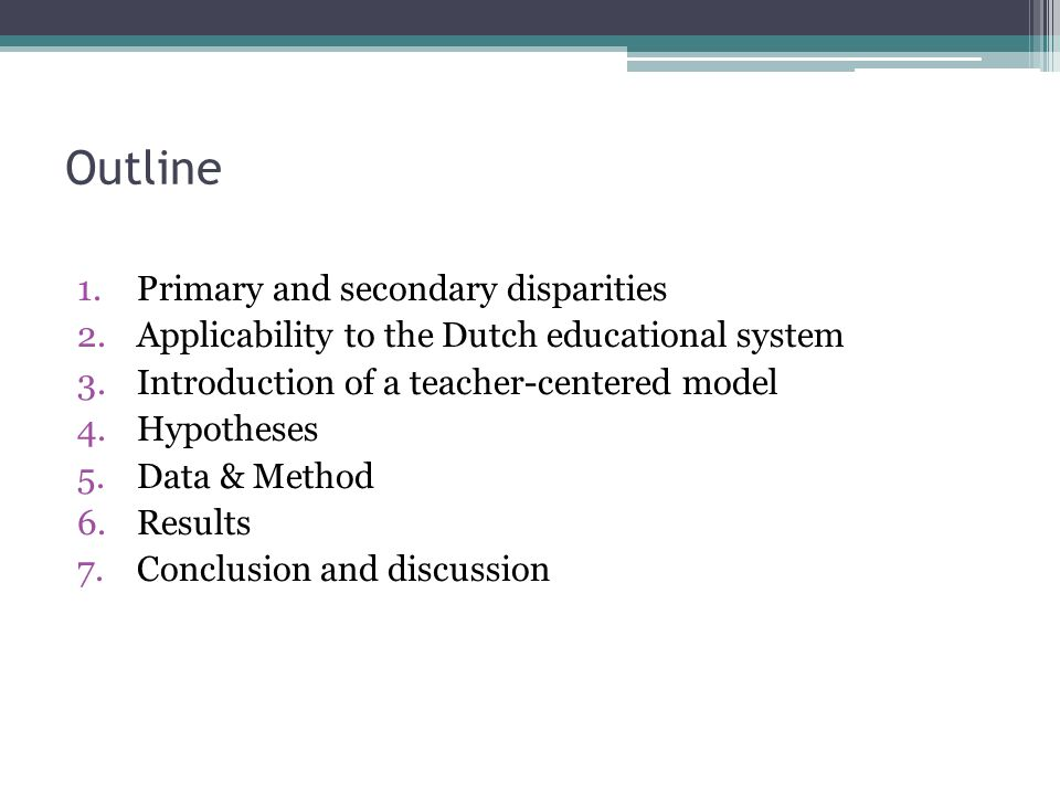 Outline 1.Primary and secondary disparities 2.Applicability to the Dutch educational system 3.Introduction of a teacher-centered model 4.Hypotheses 5.Data & Method 6.Results 7.Conclusion and discussion