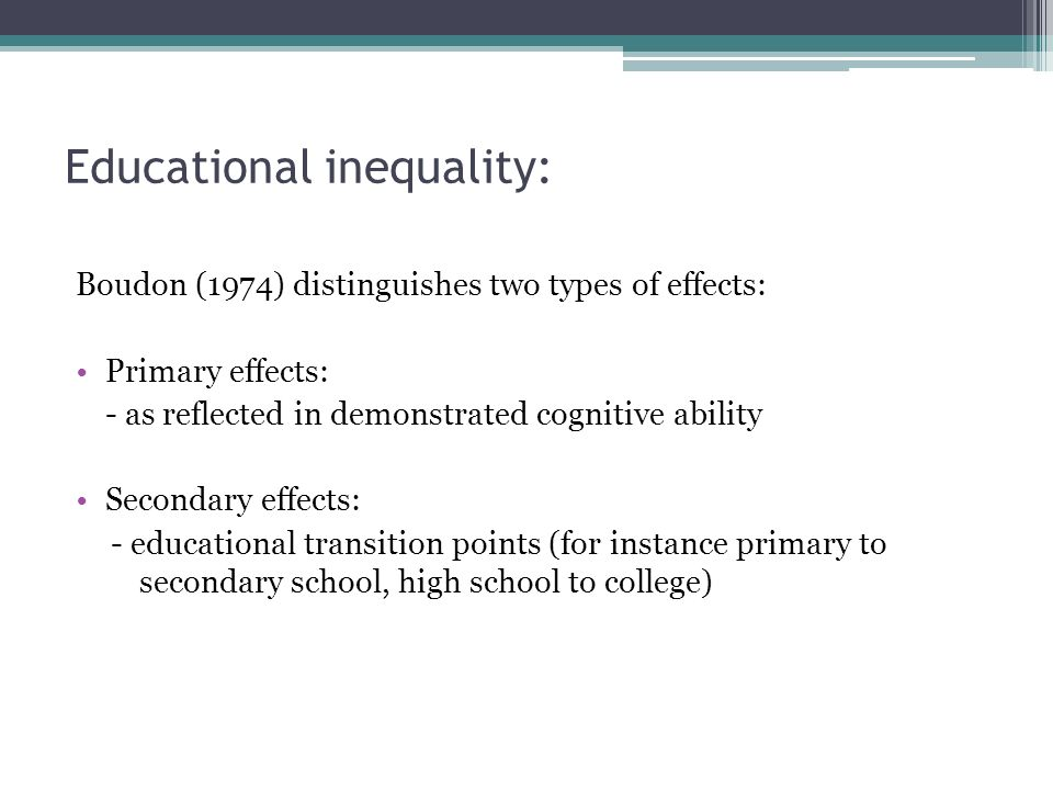 Educational inequality: Boudon (1974) distinguishes two types of effects: Primary effects: - as reflected in demonstrated cognitive ability Secondary effects: - educational transition points (for instance primary to secondary school, high school to college)