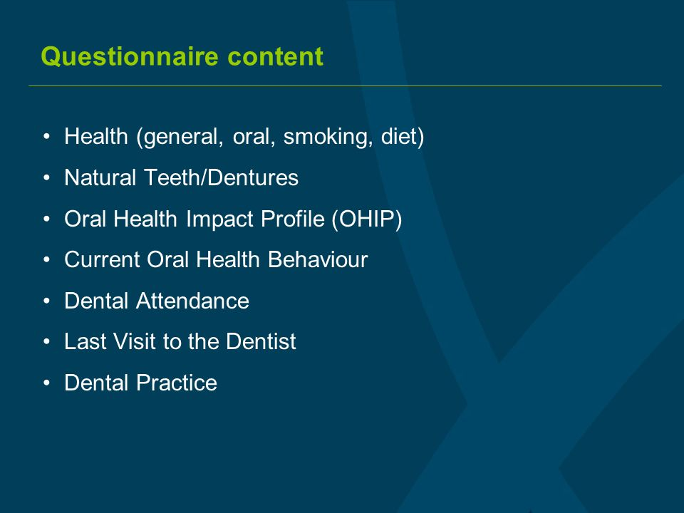 Questionnaire content Health (general, oral, smoking, diet) Natural Teeth/Dentures Oral Health Impact Profile (OHIP) Current Oral Health Behaviour Dental Attendance Last Visit to the Dentist Dental Practice