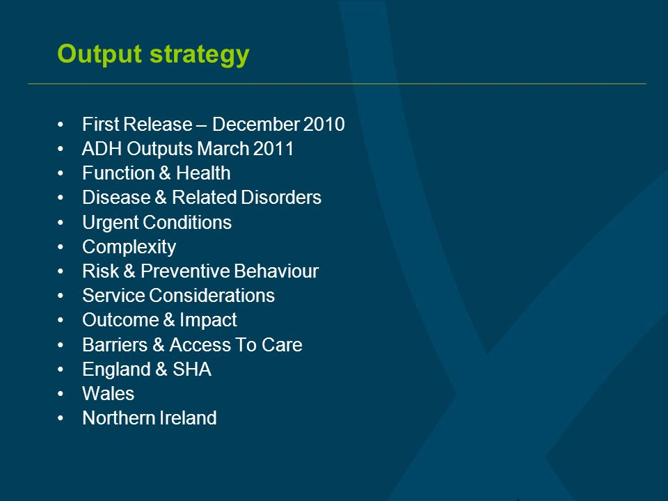 Output strategy First Release – December 2010 ADH Outputs March 2011 Function & Health Disease & Related Disorders Urgent Conditions Complexity Risk & Preventive Behaviour Service Considerations Outcome & Impact Barriers & Access To Care England & SHA Wales Northern Ireland