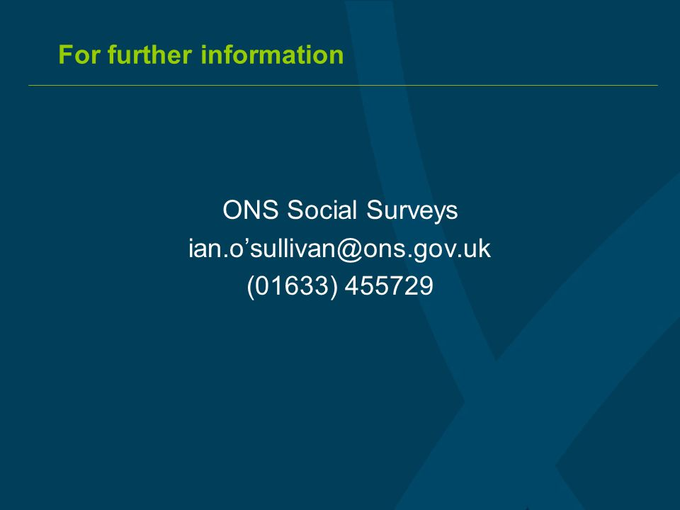 For further information ONS Social Surveys ian.osullivan@ons.gov.uk (01633) 455729
