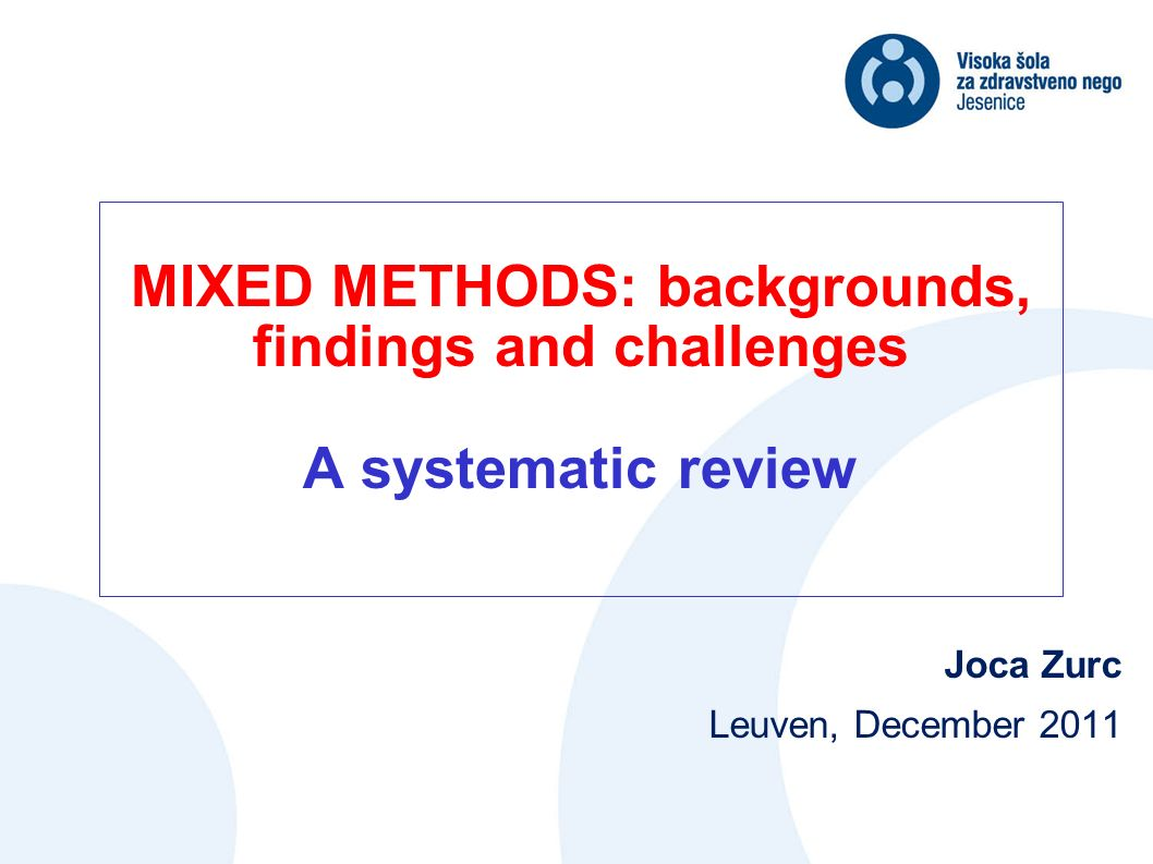 MIXED METHODS: backgrounds, findings and challenges A systematic review Joca Zurc Leuven, December 2011
