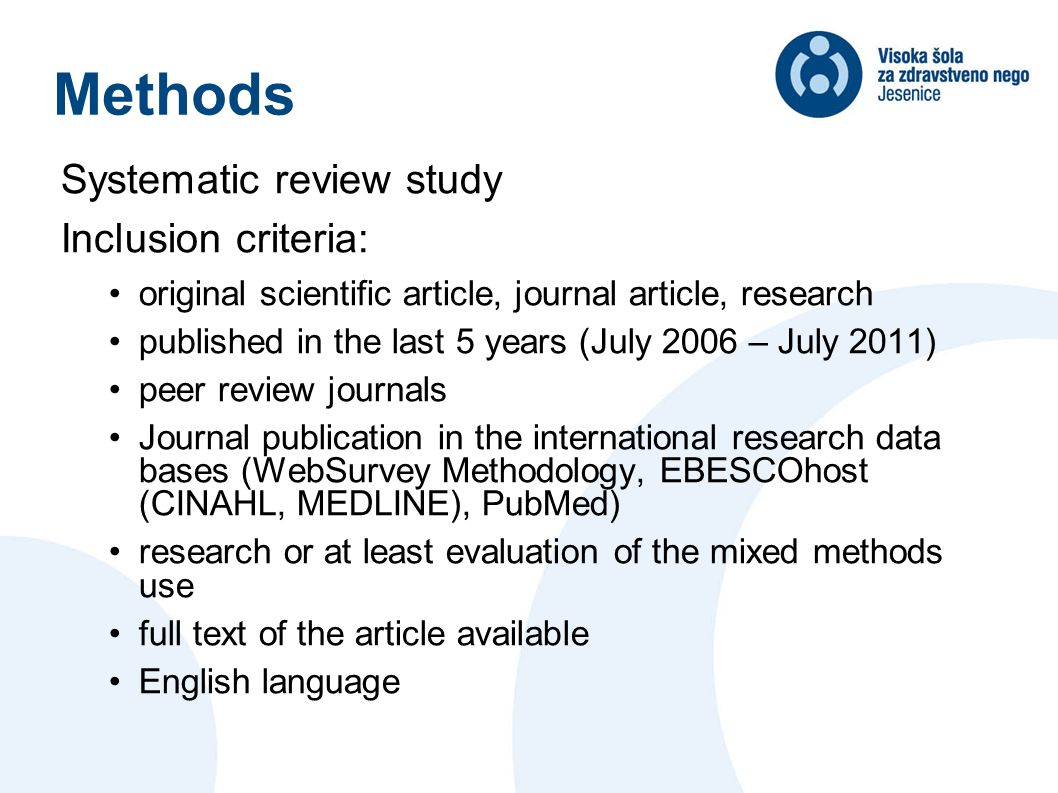 Methods Systematic review study Inclusion criteria: original scientific article, journal article, research published in the last 5 years (July 2006 – July 2011) peer review journals Journal publication in the international research data bases (WebSurvey Methodology, EBESCOhost (CINAHL, MEDLINE), PubMed) research or at least evaluation of the mixed methods use full text of the article available English language