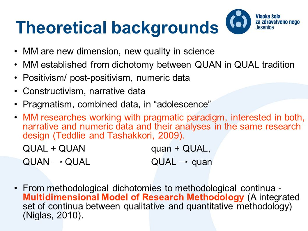 Theoretical backgrounds MM are new dimension, new quality in science MM established from dichotomy between QUAN in QUAL tradition Positivism/ post-positivism, numeric data Constructivism, narrative data Pragmatism, combined data, in adolescence MM researches working with pragmatic paradigm, interested in both, narrative and numeric data and their analyses in the same research design (Teddlie and Tashakkori, 2009).