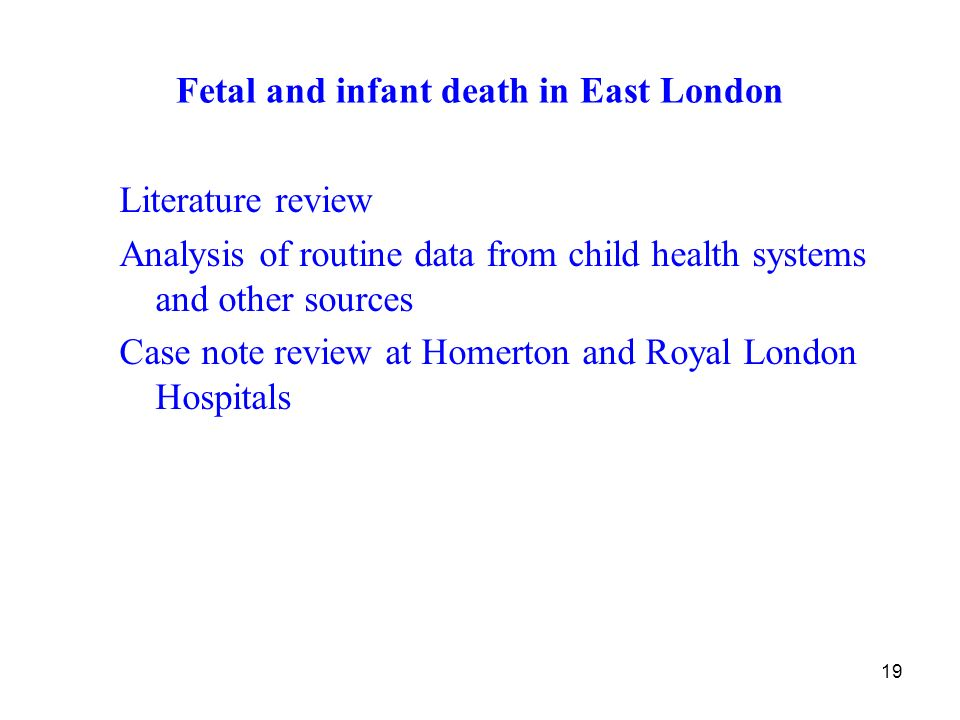 19 Fetal and infant death in East London Literature review Analysis of routine data from child health systems and other sources Case note review at Homerton and Royal London Hospitals