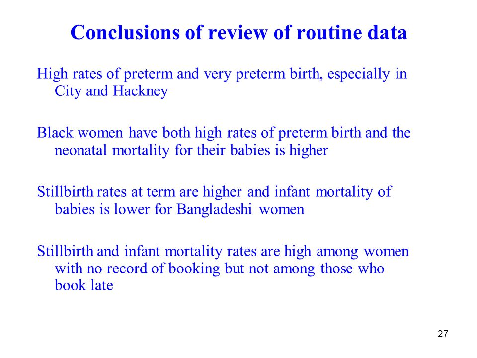 27 Conclusions of review of routine data High rates of preterm and very preterm birth, especially in City and Hackney Black women have both high rates of preterm birth and the neonatal mortality for their babies is higher Stillbirth rates at term are higher and infant mortality of babies is lower for Bangladeshi women Stillbirth and infant mortality rates are high among women with no record of booking but not among those who book late
