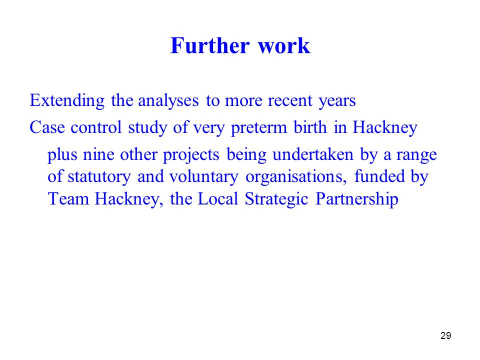 29 Further work Extending the analyses to more recent years Case control study of very preterm birth in Hackney plus nine other projects being undertaken by a range of statutory and voluntary organisations, funded by Team Hackney, the Local Strategic Partnership