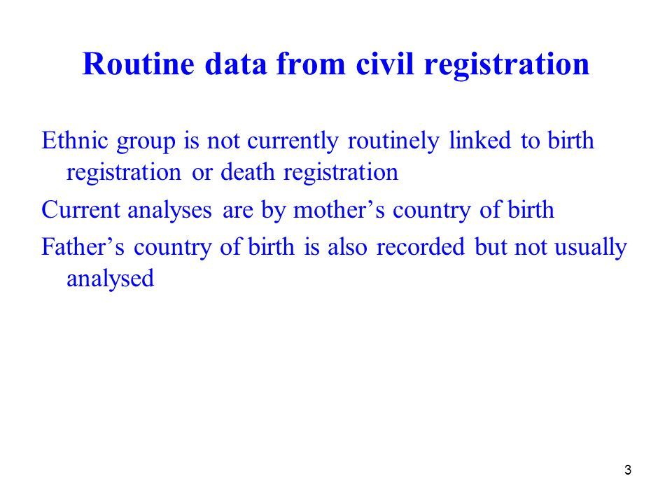 3 Routine data from civil registration Ethnic group is not currently routinely linked to birth registration or death registration Current analyses are by mothers country of birth Fathers country of birth is also recorded but not usually analysed
