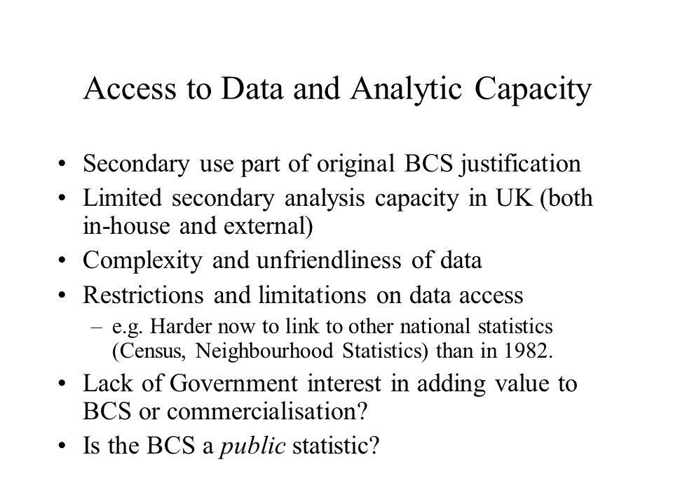 Access to Data and Analytic Capacity Secondary use part of original BCS justification Limited secondary analysis capacity in UK (both in-house and external) Complexity and unfriendliness of data Restrictions and limitations on data access –e.g.